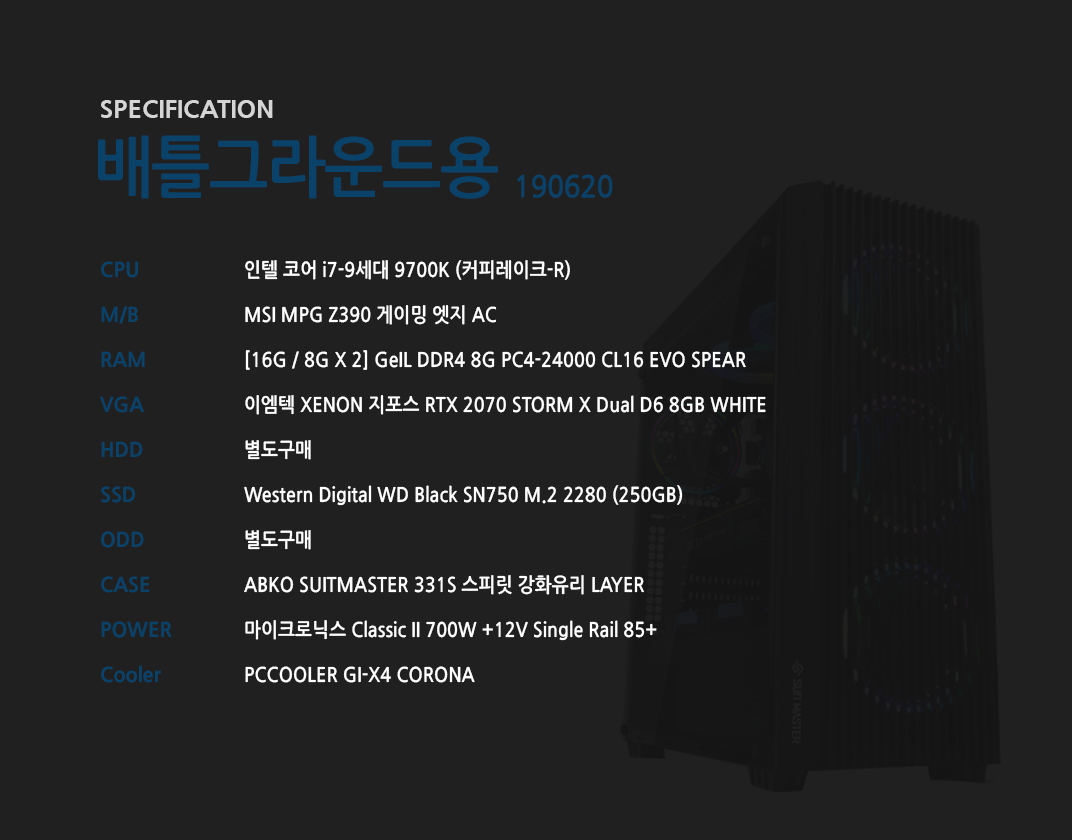 인텔 코어 i7-9세대 9700K (커피레이크-R) MSI MPG Z390 게이밍 엣지 AC [16G / 8G X 2] GeIL DDR4 8G PC4-24000 CL16 EVO SPEAR 이엠텍 XENON 지포스 RTX 2070 STORM X Dual D6 8GB WHITE  별도구매 Western Digital WD Black SN750 M.2 2280 (250GB) 별도구매 ABKO SUITMASTER 331S 스피릿 강화유리 LAYER  마이크로닉스 Classic II 700W +12V Single Rail 85+  PCCOOLER GI-X4 CORONA