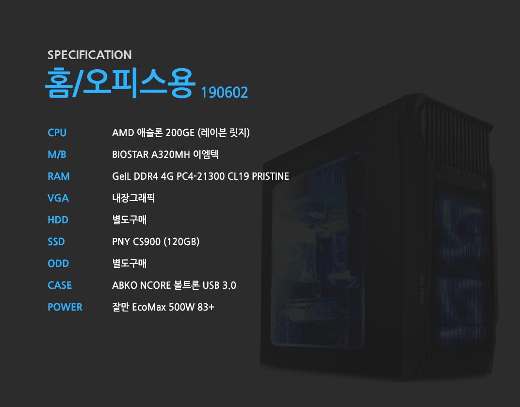 AMD 애슬론 200GE (레이븐 릿지)    BIOSTAR A320MH 이엠텍 GeIL DDR4 4G PC4-21300 CL19 PRISTINE 내장그래픽 별도구매 PNY CS900 (120GB) 별도구매 ABKO NCORE 볼트론 USB 3.0  잘만 EcoMax 500W 83+