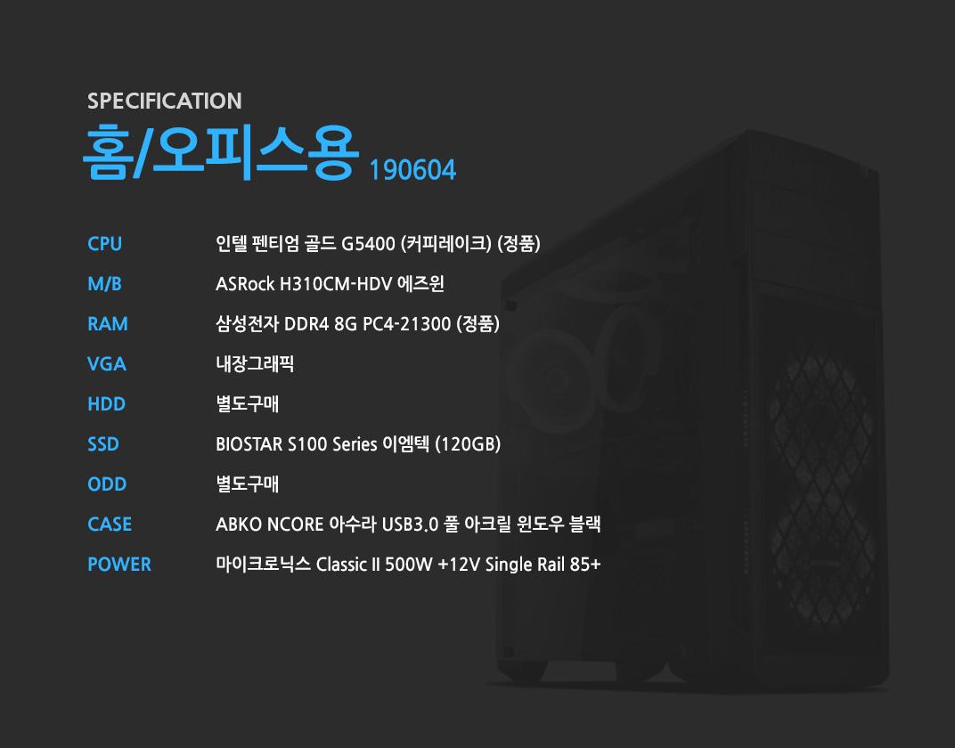 인텔 펜티엄 골드 G5400 (커피레이크) (정품) ASRock H310CM-HDV 에즈윈 삼성전자 DDR4 8G PC4-19200 (정품)  내장그래픽 별도구매 BIOSTAR S100 Series 이엠텍 (120GB) 별도구매 ABKO NCORE 아수라 USB3.0 풀 아크릴 윈도우 블랙  마이크로닉스 Classic II 500W +12V Single Rail 85+