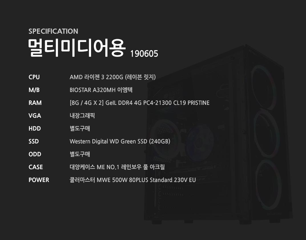 AMD 라이젠 3 2200G (레이븐 릿지) BIOSTAR A320MH 이엠텍 [8G / 4G X 2] GeIL DDR4 4G PC4-21300 CL19 PRISTINE 내장그래픽 별도구매 Western Digital WD Green SSD (240GB) 별도구매 대양케이스 ME NO.1 레인보우 풀 아크릴  쿨러마스터 MWE 500W 80PLUS Standard 230V EU