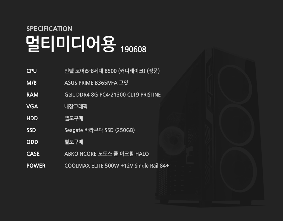 인텔 코어i5-8세대 8500 (커피레이크) (정품) ASUS PRIME B365M-A 코잇 GeIL DDR4 8G PC4-21300 CL19 PRISTINE 내장그래픽 별도구매 Seagate 바라쿠다 SSD (250GB) 별도구매 ABKO NCORE 노토스 풀 아크릴 HALO  COOLMAX ELITE 500W +12V Single Rail 84+