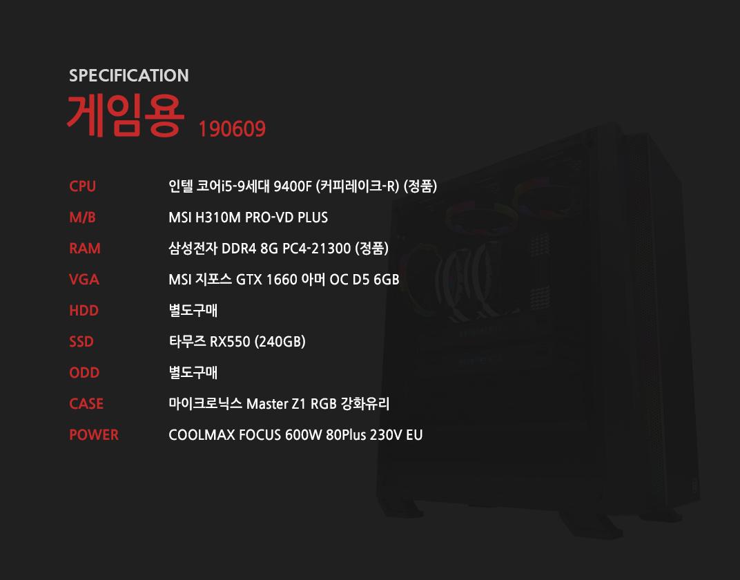 인텔 코어i5-9세대 9400F (커피레이크-R) (정품) MSI H310M PRO-VD PLUS 삼성전자 DDR4 8G PC4-21300 (정품)  MSI 지포스 GTX 1660 아머 OC D5 6GB 별도구매 타무즈 RX550 (256GB) 별도구매 마이크로닉스 Master Z1 RGB 강화유리 COOLMAX FOCUS 600W 80Plus 230V EU
