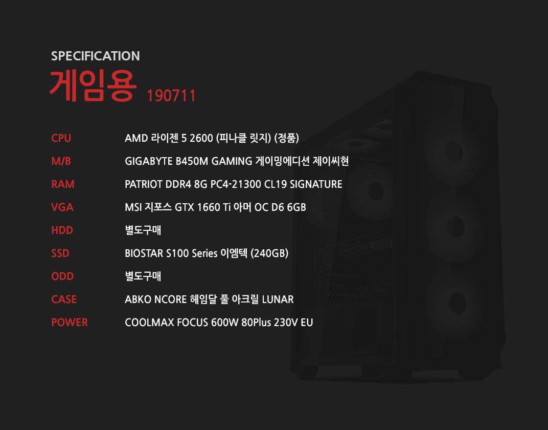 AMD 라이젠 5 2600 (피나클 릿지) (정품) GIGABYTE B450M GAMING 게이밍에디션 제이씨현 GeIL DDR4 8G PC4-21300 CL19 PRISTINE MSI 지포스 GTX 1660 Ti 아머 OC D6 6GB  별도구매 BIOSTAR S100 Series 이엠텍 (240GB) 별도구매 ABKO NCORE 헤임달 풀 아크릴 LUNAR COOLMAX FOCUS 600W 80Plus 230V EU