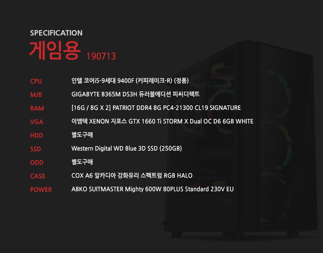 인텔 코어i5-9세대 9400F (커피레이크-R) (정품) GIGABYTE B365M DS3H 듀러블에디션 피씨디렉트 [16G / 8G X 2] GeIL DDR4 8G PC4-21300 CL19 PRISTINE 이엠텍 XENON 지포스 GTX 1660 Ti STORM X Dual OC D6 6GB WHITE 별도구매 Western Digital WD Blue 3D SSD (250GB) 별도구매 COX A6 알카디아 강화유리 스펙트럼 RGB HALO ABKO SUITMASTER Mighty 600W 80PLUS Standard 230V EU