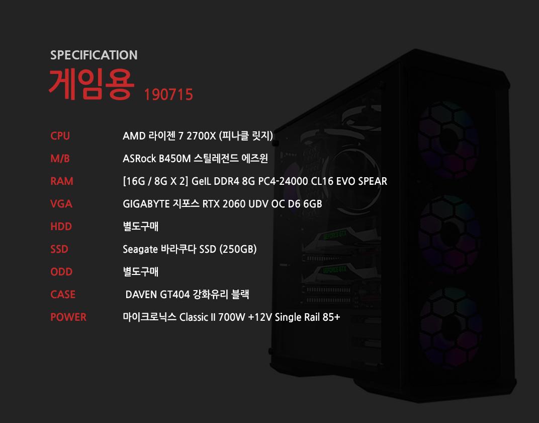 AMD 라이젠 7 2700X (피나클 릿지) ASRock B450M 스틸레전드 에즈윈 [16G / 8G X 2] GeIL DDR4 8G PC4-24000 CL16 EVO SPEAR GIGABYTE 지포스 RTX 2060 UDV OC D6 6GB 별도구매 Seagate 바라쿠다 SSD (250GB) 별도구매  DAVEN GT404 강화유리 블랙  마이크로닉스 Classic II 700W +12V Single Rail 85+