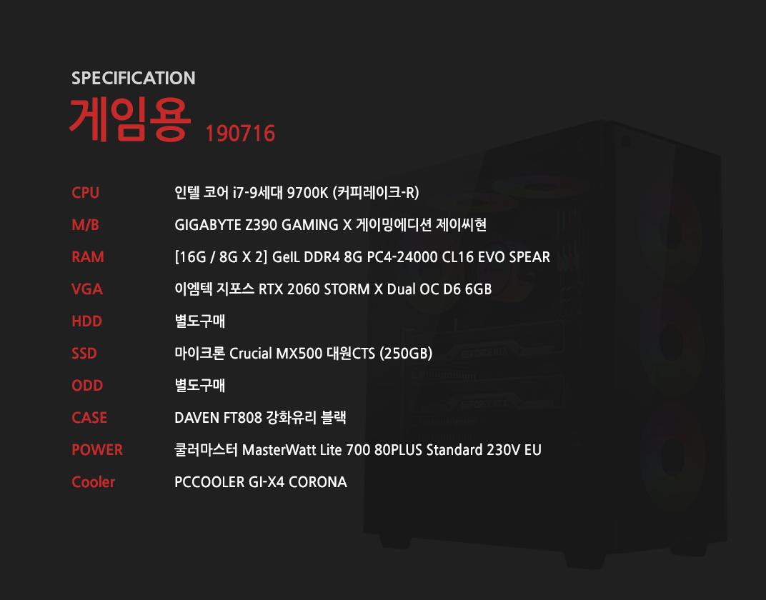 인텔 코어 i7-9세대 9700K (커피레이크-R) GIGABYTE Z390 GAMING X 게이밍에디션 제이씨현 [16G / 8G X 2] GeIL DDR4 8G PC4-24000 CL16 EVO SPEAR 이엠텍 지포스 RTX 2060 STORM X Dual OC D6 6GB 별도구매 마이크론 Crucial MX500 대원CTS (250GB) 별도구매 DAVEN FT808 강화유리 블랙 쿨러마스터 MasterWatt Lite 700 80PLUS Standard 230V EU   PCCOOLER GI-X4 CORONA
