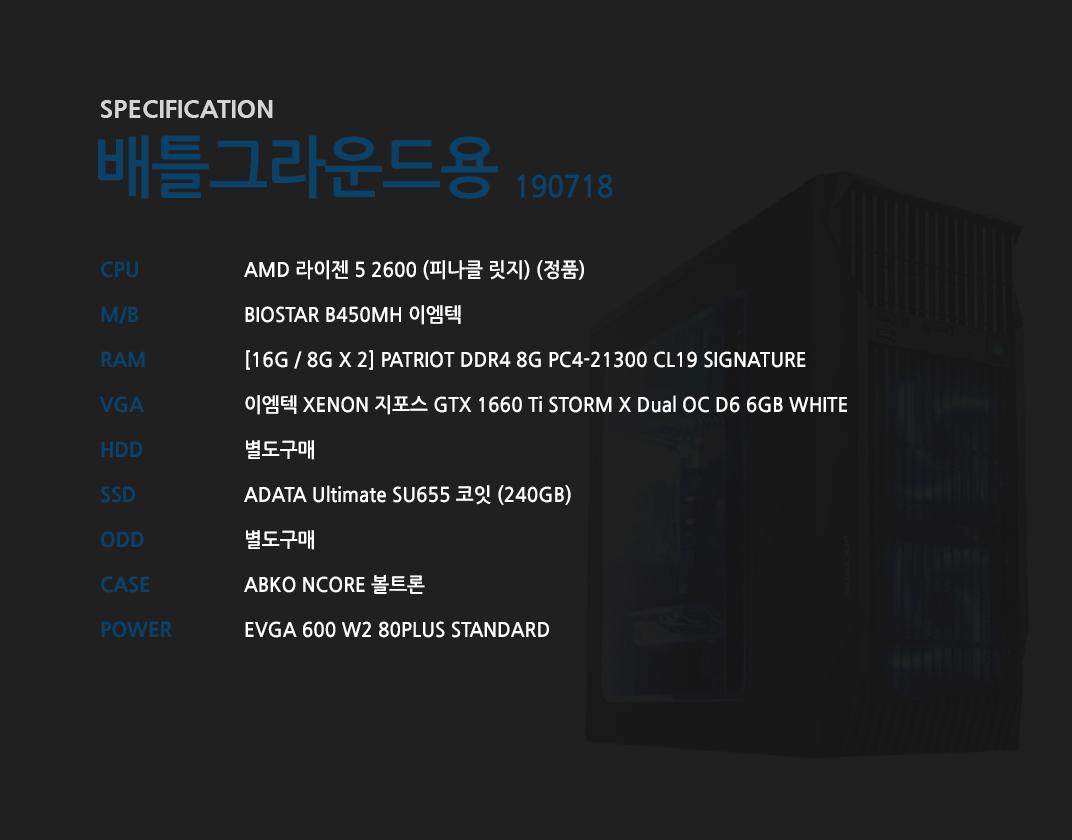 AMD 라이젠 5 2600 (피나클 릿지) (정품) BIOSTAR B450MH 이엠텍  [16G / 8G X 2] GeIL DDR4 8G PC4-21300 CL19 PRISTINE 이엠텍 XENON 지포스 GTX 1660 Ti STORM X Dual OC D6 6GB WHITE 별도구매 ADATA Ultimate SU655 코잇 (240GB) 별도구매 ABKO NCORE 볼트론  쿨러마스터 Elite V3 230V 600W