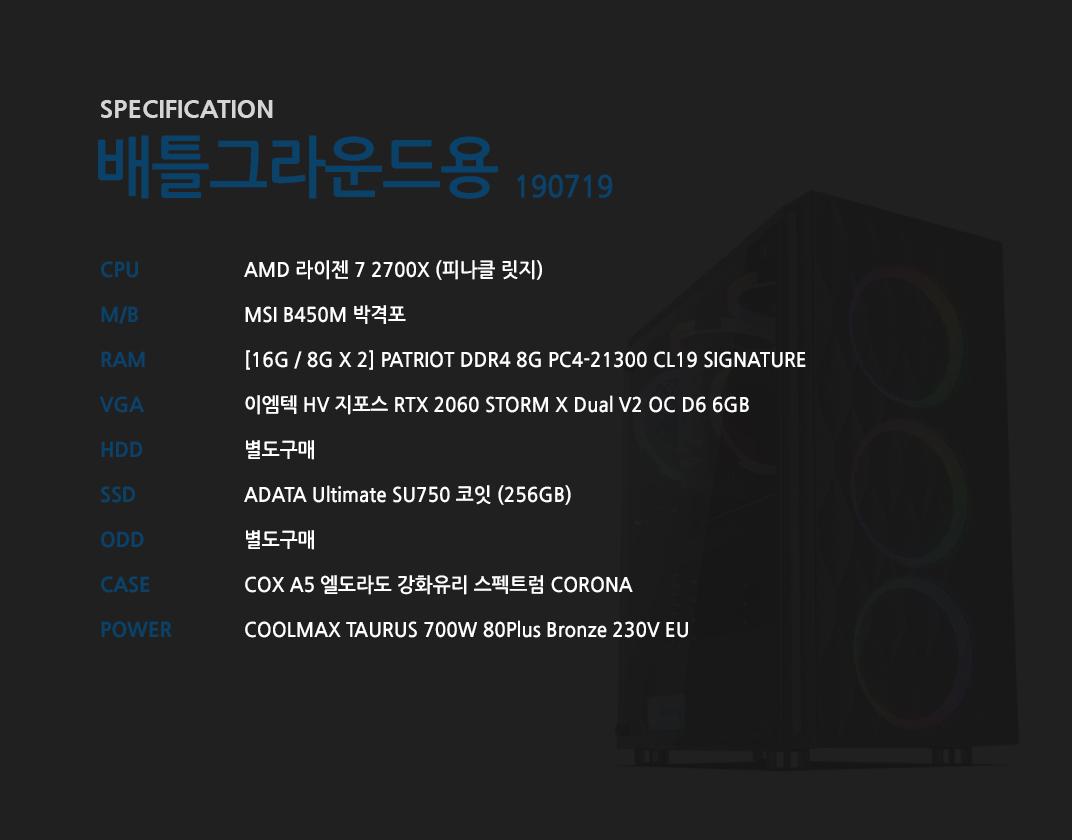 AMD 라이젠 7 2700X (피나클 릿지) MSI B450M 박격포  [16G / 8G X 2] GeIL DDR4 8G PC4-21300 CL19 PRISTINE 이엠텍 HV 지포스 RTX 2060 STORM X Dual V2 OC D6 6GB  별도구매 ADATA Ultimate SU750 코잇 (256GB) 별도구매 COX A5 엘도라도 강화유리 스펙트럼 CORONA COOLMAX TAURUS 700W 80Plus Bronze 230V EU