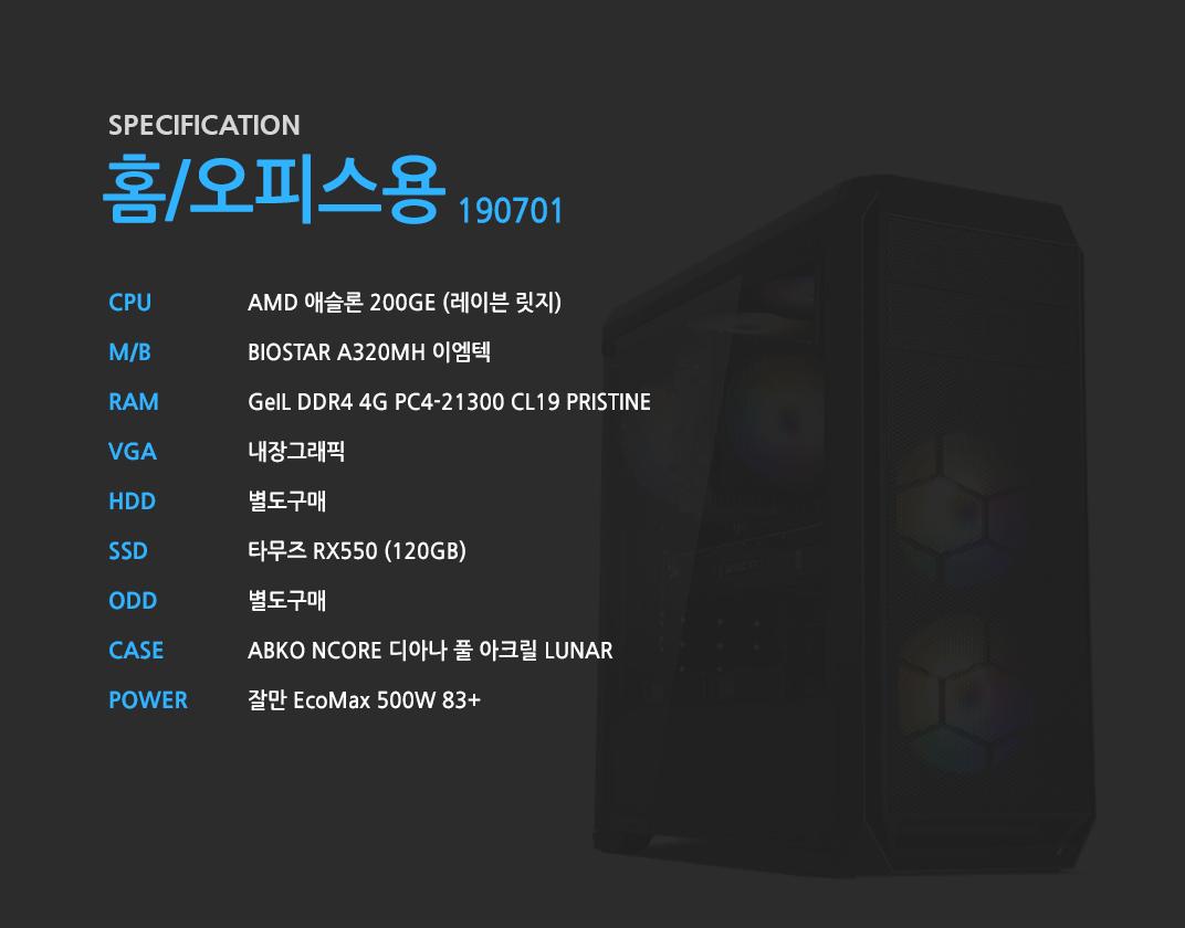 AMD 애슬론 200GE (레이븐 릿지)    BIOSTAR A320MH 이엠텍  GeIL DDR4 4G PC4-21300 CL19 PRISTINE 내장그래픽 별도구매 타무즈 RX550 (120GB) 별도구매 ABKO NCORE 디아나 풀 아크릴 LUNAR  잘만 EcoMax 500W 83+