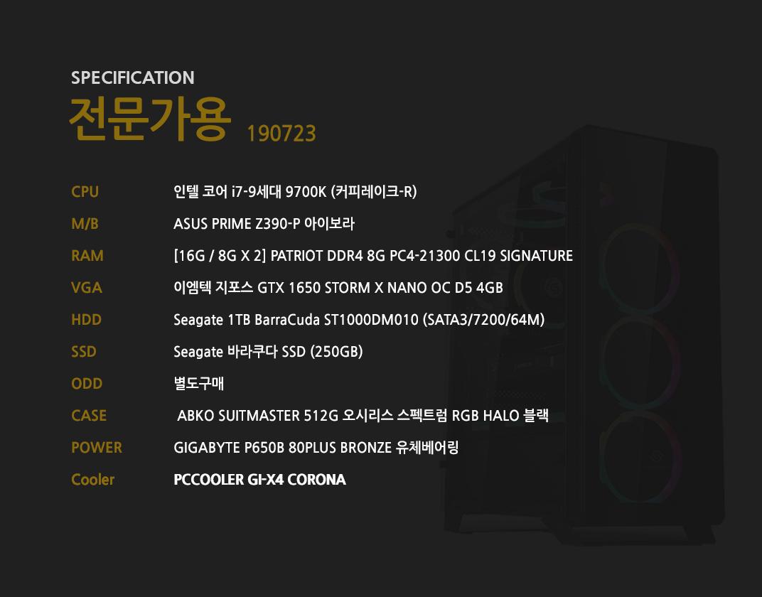 인텔 코어 i7-9세대 9700K (커피레이크-R) ASUS PRIME Z390-P 아이보라  [16G / 8G X 2] GeIL DDR4 8G PC4-21300 CL19 PRISTINE 이엠텍 지포스 GTX 1650 STORM X NANO OC D5 4GB    Seagate 1TB BarraCuda ST1000DM010 (SATA3/7200/64M)    Seagate 바라쿠다 SSD (250GB) 별도구매  ABKO SUITMASTER 512G 오시리스 스펙트럼 RGB HALO 블랙  GIGABYTE P650B 80PLUS BRONZE 유체베어링  PCCOOLER GI-X4 CORONA