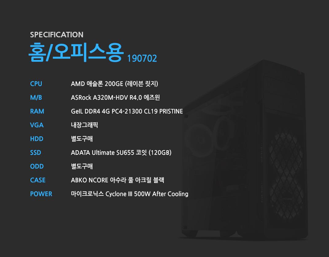 AMD 애슬론 200GE (레이븐 릿지)    ASRock A320M-HDV R4.0 에즈윈   GeIL DDR4 4G PC4-21300 CL19 PRISTINE 내장그래픽 별도구매 ADATA Ultimate SU655 코잇 (120GB) 별도구매 ABKO NCORE 아수라 풀 아크릴 블랙 마이크로닉스 Cyclone III 500W After Cooling