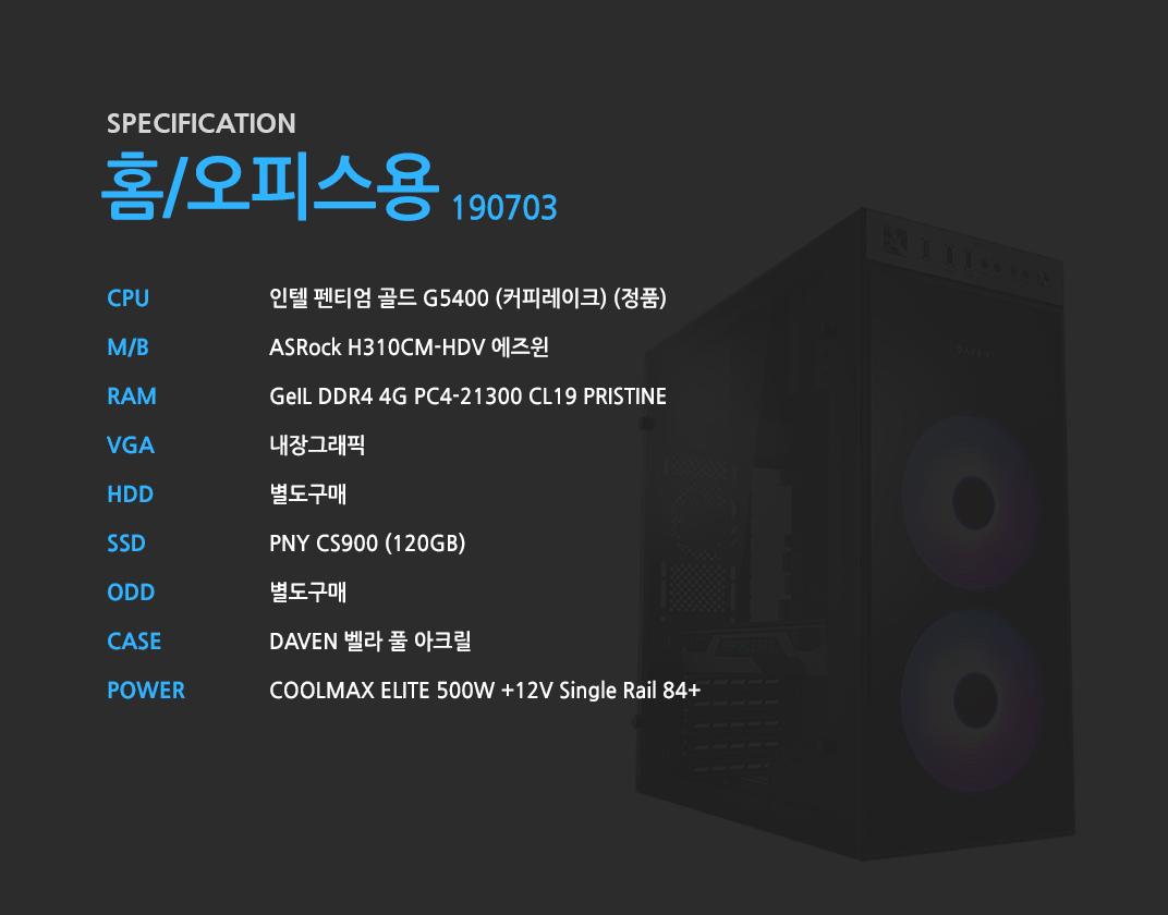 인텔 펜티엄 골드 G5400 (커피레이크) (정품) ASRock H310CM-HDV 에즈윈 GeIL DDR4 4G PC4-21300 CL19 PRISTINE 내장그래픽 별도구매 PNY CS900 (120GB) 별도구매 DAVEN 벨라 풀 아크릴  COOLMAX ELITE 500W +12V Single Rail 84+
