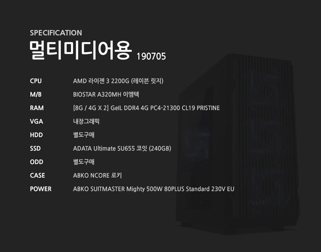 AMD 라이젠 3 2200G (레이븐 릿지) BIOSTAR A320MH 이엠텍  [8G / 4G X 2] GeIL DDR4 4G PC4-21300 CL19 PRISTINE 내장그래픽 별도구매 ADATA Ultimate SU655 코잇 (240GB) 별도구매 ABKO NCORE 로키 ABKO SUITMASTER Mighty 500W 80PLUS Standard 230V EU