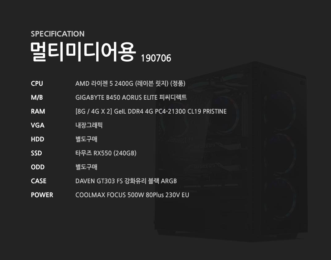 AMD 라이젠 5 2400G (레이븐 릿지) (정품) GIGABYTE B450 AORUS ELITE 피씨디렉트   [8G / 4G X 2] GeIL DDR4 4G PC4-21300 CL19 PRISTINE 내장그래픽 별도구매 타무즈 RX550 (240GB) 별도구매 DAVEN GT303 FS 강화유리 블랙 ARGB  COOLMAX FOCUS 500W 80Plus 230V EU
