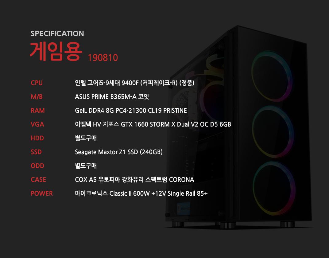 인텔 코어i5-9세대 9400F (커피레이크-R) (정품) ASUS PRIME B365M-A 코잇 GeIL DDR4 8G PC4-21300 CL19 PRISTINE 이엠텍 HV 지포스 GTX 1660 STORM X Dual V2 OC D5 6GB  별도구매 Seagate Maxtor Z1 SSD (240GB) 별도구매 COX A5 유토피아 강화유리 스펙트럼 CORONA  마이크로닉스 Classic II 600W +12V Single Rail 85+