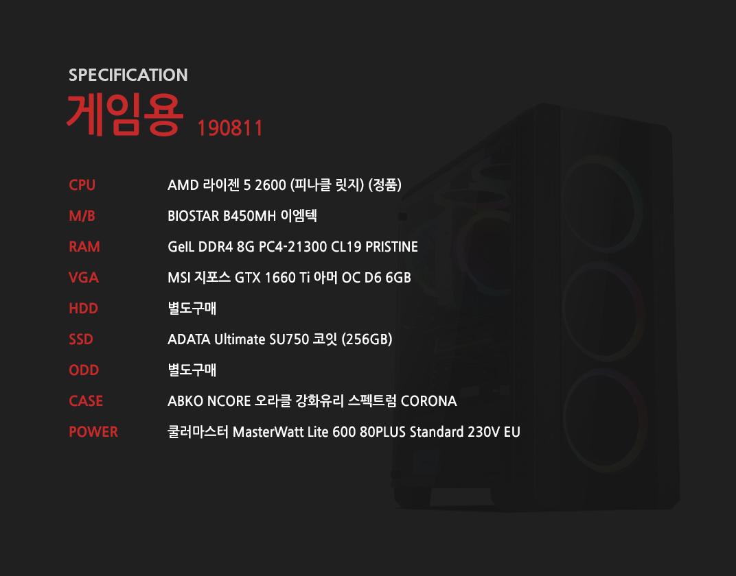 AMD 라이젠 5 2600 (피나클 릿지) (정품) BIOSTAR B450MH 이엠텍 GeIL DDR4 8G PC4-21300 CL19 PRISTINE MSI 지포스 GTX 1660 Ti 아머 OC D6 6GB 별도구매 ADATA Ultimate SU750 코잇 (256GB) 별도구매 ABKO NCORE 오라클 강화유리 스펙트럼 CORONA  쿨러마스터 MasterWatt Lite 600 80PLUS Standard 230V EU