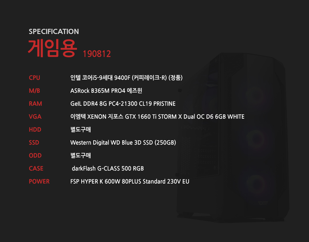 인텔 코어i5-9세대 9400F (커피레이크-R) (정품) ASRock B365M PRO4 에즈윈  GeIL DDR4 8G PC4-21300 CL19 PRISTINE 이엠텍 XENON 지포스 GTX 1660 Ti STORM X Dual OC D6 6GB WHITE 별도구매 Western Digital WD Blue 3D SSD (250GB) 별도구매  darkFlash G-CLASS 500 RGB  FSP HYPER K 600W 80PLUS Standard 230V EU