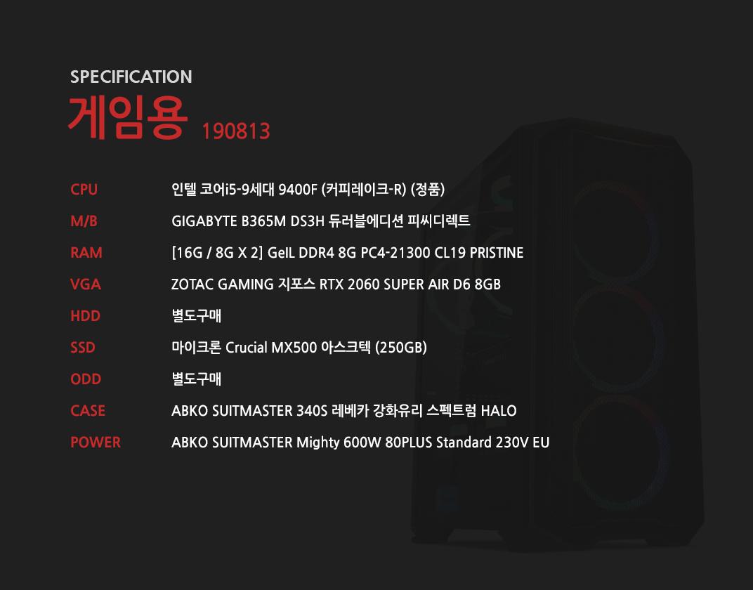 인텔 코어i5-9세대 9400F (커피레이크-R) (정품) GIGABYTE B365M DS3H 듀러블에디션 피씨디렉트 [16G / 8G X 2] GeIL DDR4 8G PC4-21300 CL19 PRISTINE ZOTAC GAMING 지포스 RTX 2060 SUPER AIR D6 8GB 별도구매 마이크론 Crucial MX500 아스크텍 (250GB)   별도구매 ABKO SUITMASTER 340S 레베카 강화유리 스펙트럼 HALO  ABKO SUITMASTER Mighty 600W 80PLUS Standard 230V EU