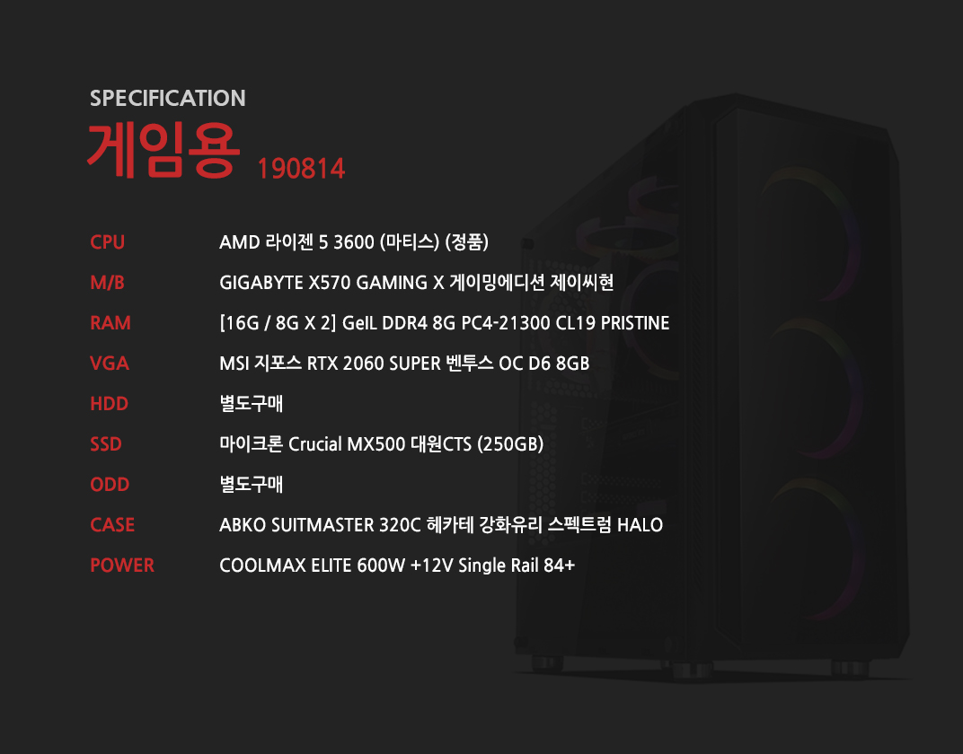 AMD 라이젠 5 3600 (마티스) (정품) GIGABYTE X570 GAMING X 게이밍에디션 제이씨현 [16G / 8G X 2] GeIL DDR4 8G PC4-21300 CL19 PRISTINE MSI 지포스 RTX 2060 SUPER 벤투스 OC D6 8GB  별도구매 마이크론 Crucial MX500 대원CTS (250GB) 별도구매 ABKO SUITMASTER 320C 헤카테 강화유리 스펙트럼 HALO  COOLMAX ELITE 600W +12V Single Rail 84+