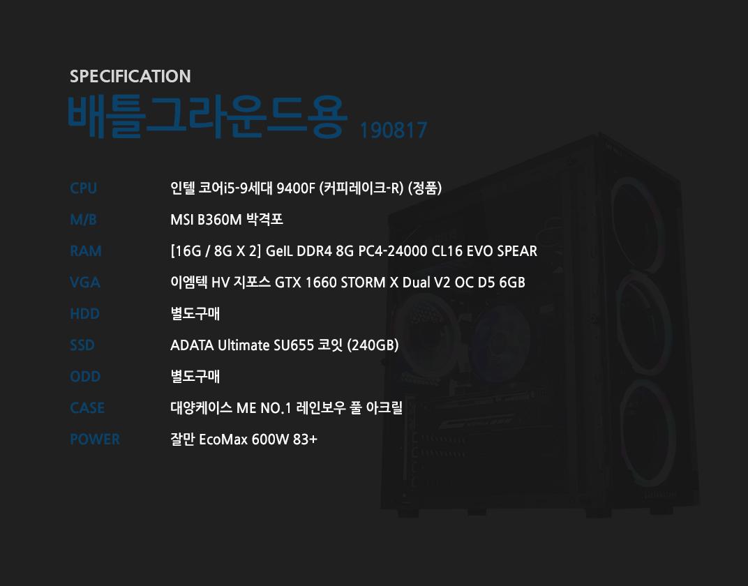 인텔 코어i5-9세대 9400F (커피레이크-R) (정품) MSI B360M 박격포  [16G / 8G X 2] GeIL DDR4 8G PC4-24000 CL16 EVO SPEAR 이엠텍 HV 지포스 GTX 1660 STORM X Dual V2 OC D5 6GB  별도구매 ADATA Ultimate SU655 코잇 (240GB) 별도구매 대양케이스 ME NO.1 레인보우 풀 아크릴  잘만 EcoMax 600W 83+