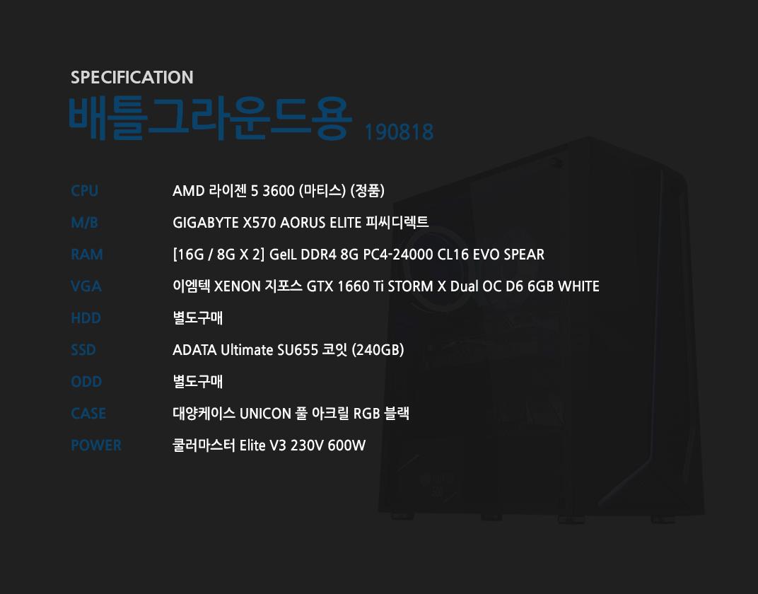 AMD 라이젠 5 3600 (마티스) (정품) GIGABYTE X570 AORUS ELITE 피씨디렉트 [16G / 8G X 2] GeIL DDR4 8G PC4-24000 CL16 EVO SPEAR 이엠텍 XENON 지포스 GTX 1660 Ti STORM X Dual OC D6 6GB WHITE 별도구매 ADATA Ultimate SU655 코잇 (240GB) 별도구매 대양케이스 UNICON 풀 아크릴 RGB 블랙 쿨러마스터 Elite V3 230V 600W