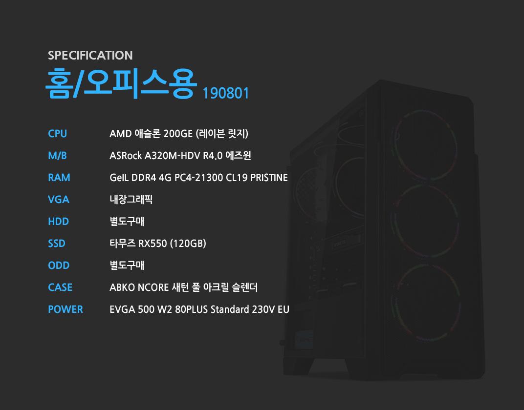 AMD 애슬론 200GE (레이븐 릿지)    ASRock A320M-HDV R4.0 에즈윈   GeIL DDR4 4G PC4-21300 CL19 PRISTINE 내장그래픽 별도구매 타무즈 RX550 (120GB) 별도구매 ABKO NCORE 새턴 풀 아크릴 슬렌더 EVGA 500 W2 80PLUS Standard 230V EU