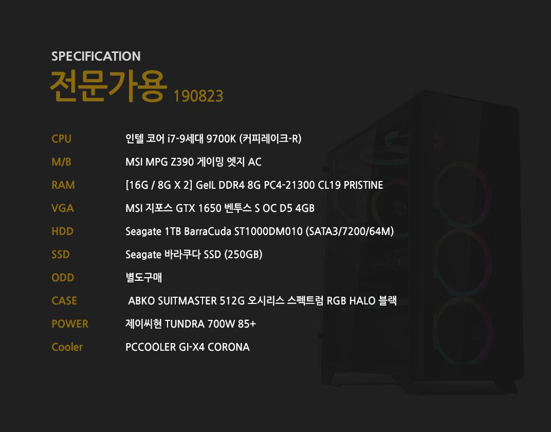 인텔 코어 i7-9세대 9700K (커피레이크-R) MSI MPG Z390 게이밍 엣지 AC  [16G / 8G X 2] GeIL DDR4 8G PC4-21300 CL19 PRISTINE MSI 지포스 GTX 1650 벤투스 S OC D5 4GB Seagate 1TB BarraCuda ST1000DM010 (SATA3/7200/64M)    Seagate 바라쿠다 SSD (250GB) 별도구매  ABKO SUITMASTER 512G 오시리스 스펙트럼 RGB HALO 블랙  제이씨현 TUNDRA 700W 85+  PCCOOLER GI-X4 CORONA