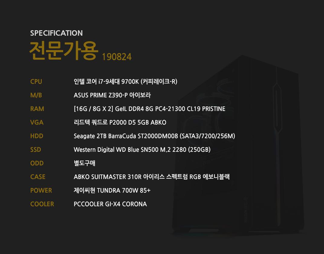 인텔 코어 i7-9세대 9700K (커피레이크-R)  ASUS PRIME Z390-P 아이보라 [16G / 8G X 2] GeIL DDR4 8G PC4-21300 CL19 PRISTINE 리드텍 쿼드로 P2000 D5 5GB ABKO Seagate 2TB BarraCuda ST2000DM008 (SATA3/7200/256M)    Western Digital WD Blue SN500 M.2 2280 (250GB) 별도구매 ABKO SUITMASTER 310R 아이리스 스펙트럼 RGB 에보니블랙  제이씨현 TUNDRA 700W 85+  PCCOOLER GI-X4 CORONA