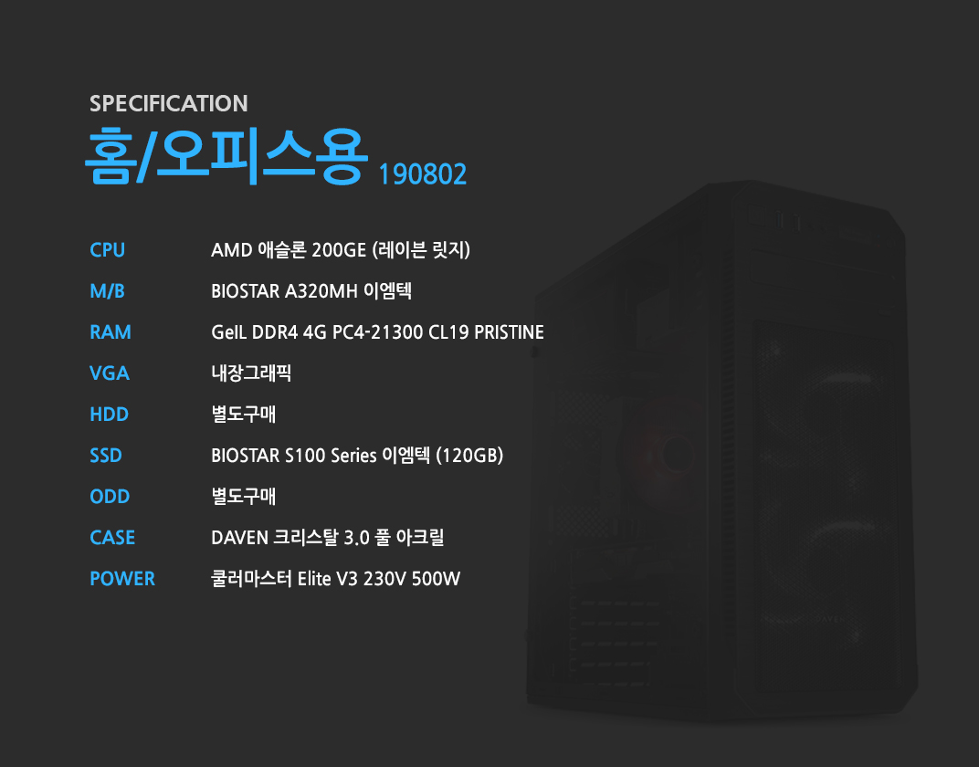 AMD 애슬론 200GE (레이븐 릿지)    BIOSTAR A320MH 이엠텍  GeIL DDR4 4G PC4-21300 CL19 PRISTINE 내장그래픽 별도구매 BIOSTAR S100 Series 이엠텍 (120GB) 별도구매 DAVEN 크리스탈 3.0 풀 아크릴 쿨러마스터 Elite V3 230V 500W