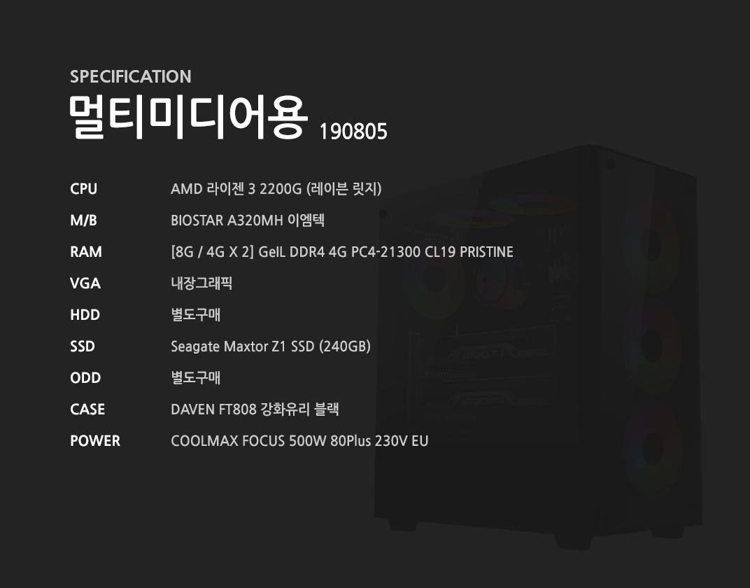 AMD 라이젠 3 2200G (레이븐 릿지) BIOSTAR A320MH 이엠텍  [8G / 4G X 2] GeIL DDR4 4G PC4-21300 CL19 PRISTINE 내장그래픽 별도구매 Seagate Maxtor Z1 SSD (240GB) 별도구매 DAVEN FT808 강화유리 블랙 COOLMAX FOCUS 500W 80Plus 230V EU