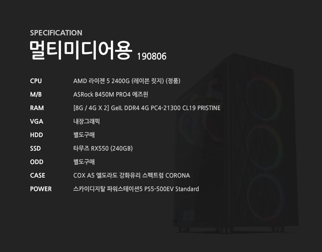 AMD 라이젠 5 2400G (레이븐 릿지) (정품) ASRock B450M PRO4 에즈윈 [8G / 4G X 2] GeIL DDR4 4G PC4-21300 CL19 PRISTINE 내장그래픽 별도구매 타무즈 RX550 (240GB) 별도구매 COX A5 엘도라도 강화유리 스펙트럼 CORONA  스카이디지탈 파워스테이션5 PS5-500EV Standard