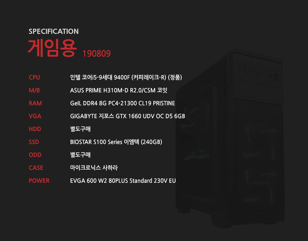 인텔 코어i5-9세대 9400F (커피레이크-R) (정품) ASUS PRIME H310M-D R2.0/CSM 코잇 GeIL DDR4 8G PC4-21300 CL19 PRISTINE GIGABYTE 지포스 GTX 1660 UDV OC D5 6GB 별도구매 BIOSTAR S100 Series 이엠텍 (240GB) 별도구매 마이크로닉스 사하라 EVGA 600 W2 80PLUS Standard 230V EU