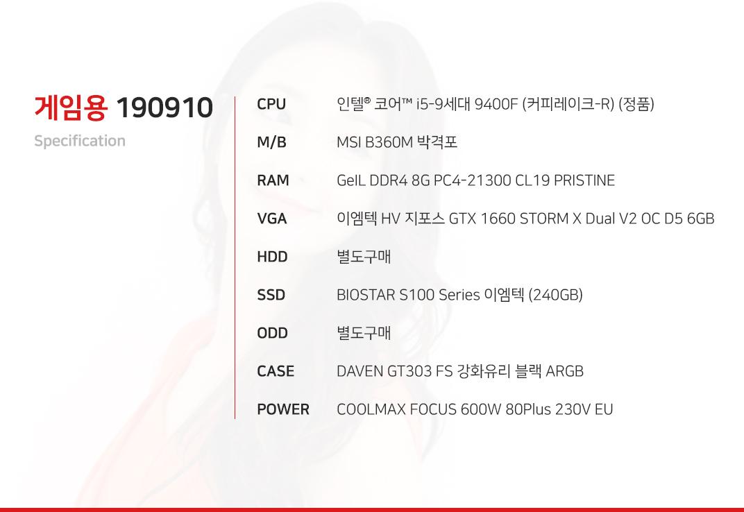인텔 코어i5-9세대 9400F (커피레이크-R) (정품) MSI B360M 박격포 GeIL DDR4 8G PC4-21300 CL19 PRISTINE 이엠텍 HV 지포스 GTX 1660 STORM X Dual V2 OC D5 6GB 별도구매 BIOSTAR S100 Series 이엠텍 (240GB) 별도구매 DAVEN GT303 FS 강화유리 블랙 ARGB  COOLMAX FOCUS 600W 80Plus 230V EU