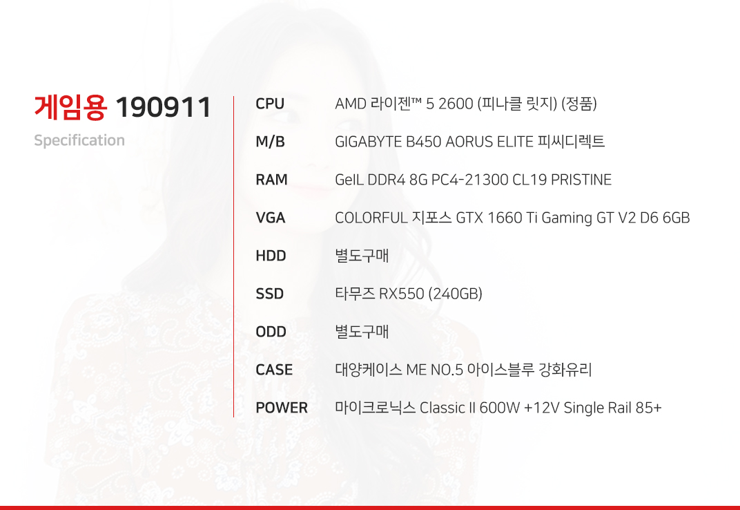 AMD 라이젠 5 2600 (피나클 릿지) (정품) GIGABYTE B450 AORUS ELITE 피씨디렉트   GeIL DDR4 8G PC4-21300 CL19 PRISTINE COLORFUL 지포스 GTX 1660 Ti Gaming GT V2 D6 6GB 별도구매 타무즈 RX550 (240GB) 별도구매 대양케이스 ME NO.5 아이스블루 강화유리  마이크로닉스 Classic II 600W +12V Single Rail 85+