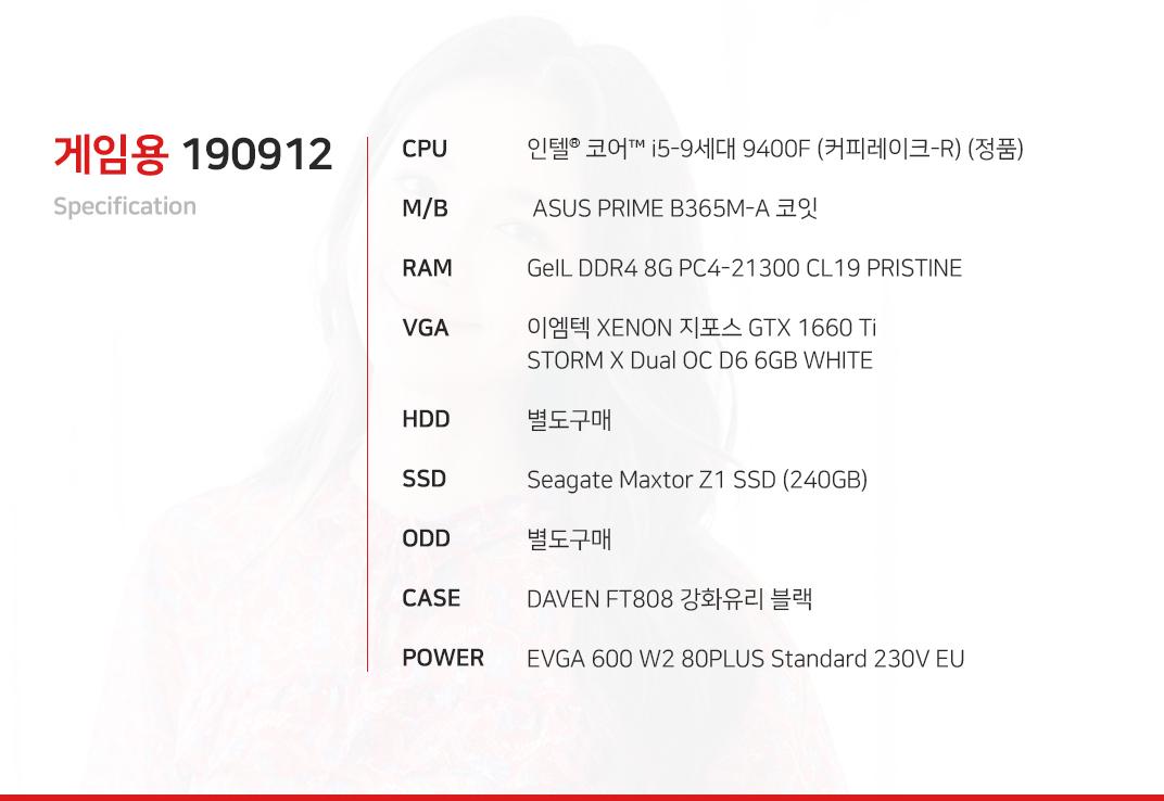 인텔 코어i5-9세대 9400F (커피레이크-R) (정품)  ASUS PRIME B365M-A 코잇 GeIL DDR4 8G PC4-21300 CL19 PRISTINE 이엠텍 XENON 지포스 GTX 1660 Ti STORM X Dual OC D6 6GB WHITE  별도구매 Seagate Maxtor Z1 SSD (240GB) 별도구매 DAVEN FT808 강화유리 블랙  EVGA 600 W2 80PLUS Standard 230V EU