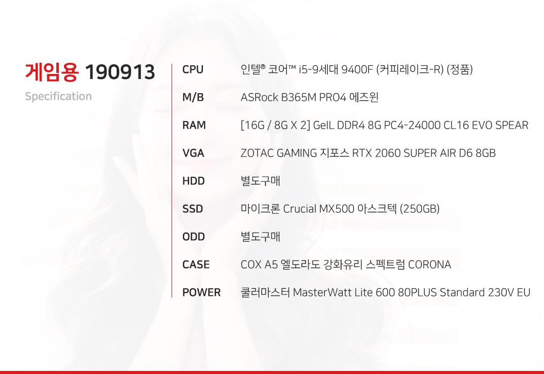 인텔 코어i5-9세대 9400F (커피레이크-R) (정품) ASRock B365M PRO4 에즈윈  [16G / 8G X 2] GeIL DDR4 8G PC4-24000 CL16 EVO SPEAR ZOTAC GAMING 지포스 RTX 2060 SUPER AIR D6 8GB 별도구매 마이크론 Crucial MX500 아스크텍 (250GB) 별도구매 COX A5 엘도라도 강화유리 스펙트럼 CORONA  쿨러마스터 MasterWatt Lite 600 80PLUS Standard 230V EU