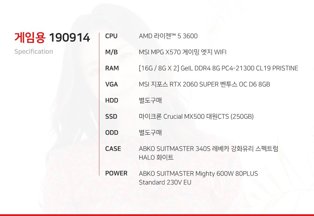 AMD 라이젠 5 3600 MSI MPG X570 게이밍 엣지 WIFI [16G / 8G X 2] GeIL DDR4 8G PC4-21300 CL19 PRISTINE MSI 지포스 RTX 2060 SUPER 벤투스 OC D6 8GB 별도구매 마이크론 Crucial MX500 대원CTS (250GB) 별도구매 ABKO NCORE 헤임달 풀 아크릴 LUNAR ABKO SUITMASTER Mighty 600W 80PLUS Standard 230V EU