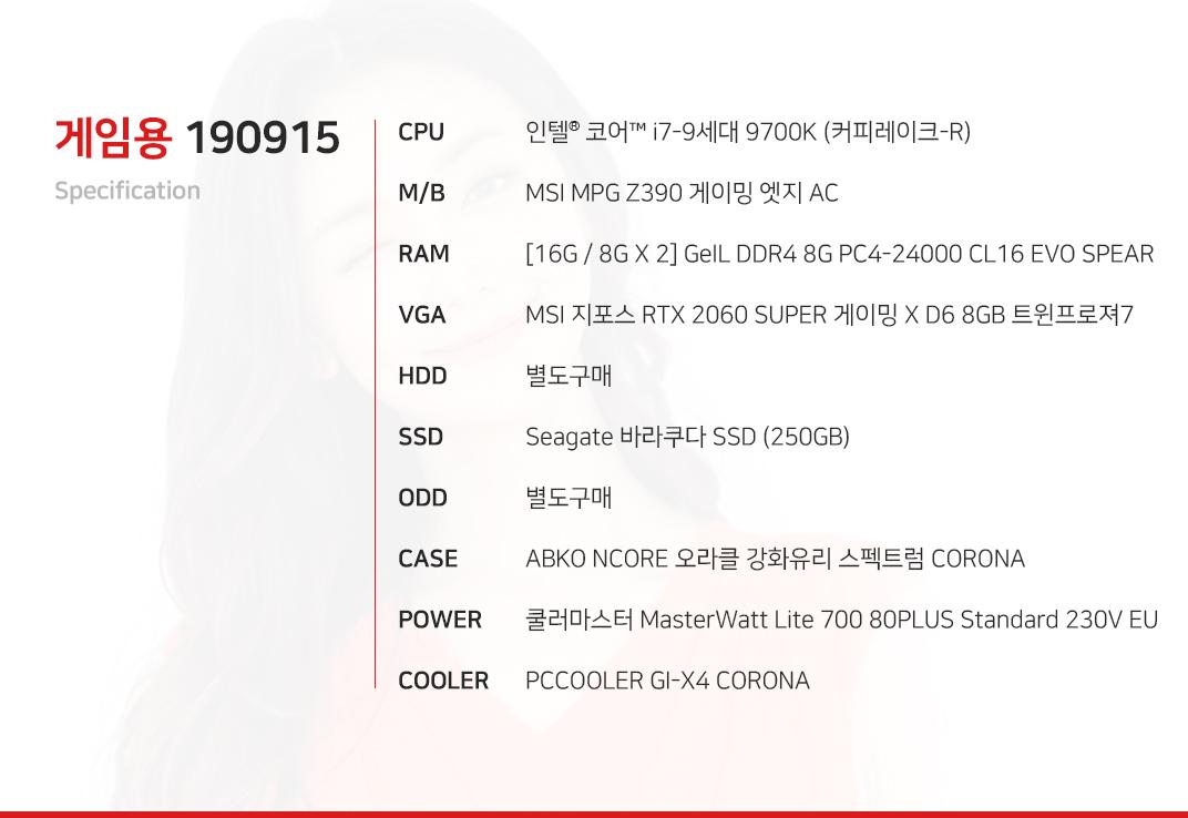 인텔 코어 i7-9세대 9700K (커피레이크-R) MSI MPG Z390 게이밍 엣지 AC  [16G / 8G X 2] GeIL DDR4 8G PC4-24000 CL16 EVO SPEAR MSI 지포스 RTX 2060 SUPER 게이밍 X D6 8GB 트윈프로져7  별도구매 Seagate 바라쿠다 SSD (250GB) 별도구매 ABKO NCORE 오라클 강화유리 스펙트럼 CORONA  쿨러마스터 MasterWatt Lite 700 80PLUS Standard 230V EU  PCCOOLER GI-X4 CORONA