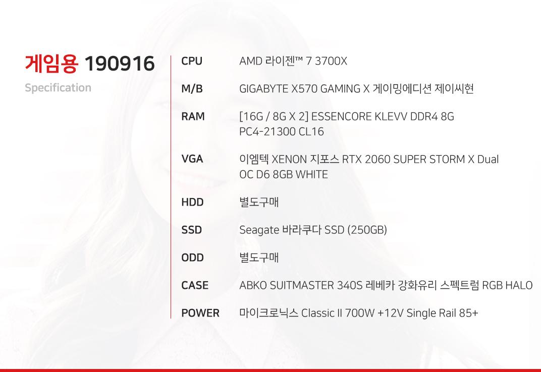 AMD 라이젠 7 3700X GIGABYTE X570 GAMING X 게이밍에디션 제이씨현 [16G / 8G X 2] ESSENCORE KLEVV DDR4 8G PC4-21300 CL16 이엠텍 XENON 지포스 RTX 2060 SUPER STORM X Dual OC D6 8GB WHITE  별도구매 Seagate 바라쿠다 SSD (250GB) 별도구매 ABKO SUITMASTER 340S 레베카 강화유리 스펙트럼 RGB HALO 마이크로닉스 Classic II 700W +12V Single Rail 85+