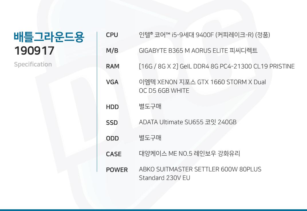 인텔 코어i5-9세대 9400F (커피레이크-R) (정품) GIGABYTE B365 M AORUS ELITE 피씨디렉트 [16G / 8G X 2] GeIL DDR4 8G PC4-21300 CL19 PRISTINE 이엠텍 XENON 지포스 GTX 1660 STORM X Dual OC D5 6GB WHITE 별도구매 ADATA Ultimate SU655 코잇 240GB 별도구매 대양케이스 ME NO.5 레인보우 강화유리  ABKO SUITMASTER SETTLER 600W 80PLUS Standard 230V EU