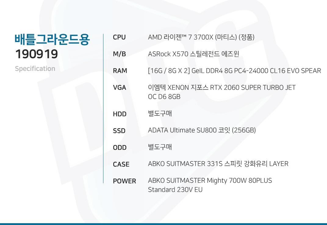 AMD 라이젠 7 3700X (마티스) (정품) ASRock X570 스틸레전드 에즈윈 [16G / 8G X 2] GeIL DDR4 8G PC4-24000 CL16 EVO SPEAR 이엠텍 XENON 지포스 RTX 2060 SUPER TURBO JET OC D6 8GB 별도구매 ADATA Ultimate SU750 코잇 256GB 별도구매 ABKO SUITMASTER 331S 스피릿 강화유리 LAYER  ABKO SUITMASTER Mighty 700W 80PLUS Standard 230V EU