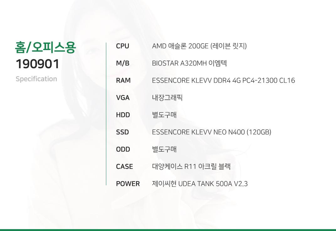 AMD 애슬론 200GE (레이븐 릿지)    BIOSTAR A320MH 이엠텍 ESSENCORE KLEVV DDR4 4G PC4-21300 CL16 내장그래픽 별도구매 ESSENCORE KLEVV NEO N400 (120GB)  별도구매 대양케이스 R11 아크릴 블랙  제이씨현 UDEA TANK 500A V2.3