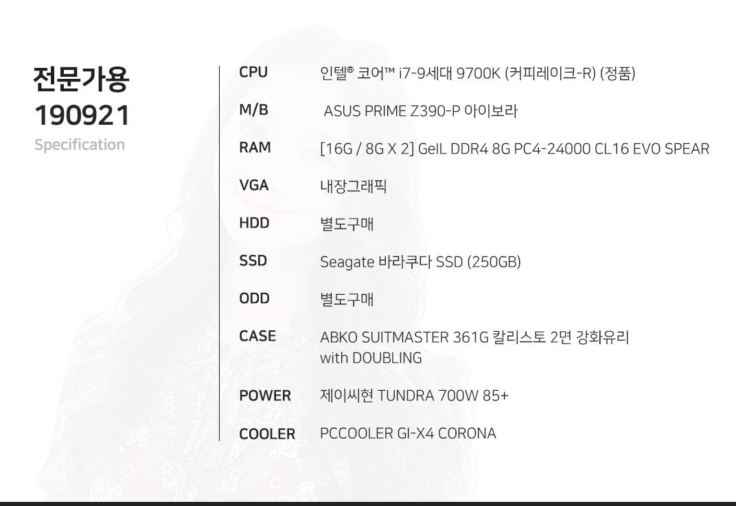 인텔 코어 i7-9세대 9700K (커피레이크-R)  ASUS PRIME Z390-P 아이보라 [16G / 8G X 2] GeIL DDR4 8G PC4-24000 CL16 EVO SPEAR 내장그래픽 별도구매 Seagate 바라쿠다 SSD (250GB) 별도구매 ABKO SUITMASTER 361G 칼리스토 2면 강화유리 with DOUBLING 제이씨현 TUNDRA 700W 85+ PCCOOLER GI-X4 CORONA