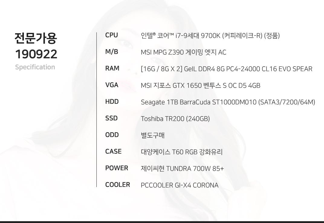 인텔 코어 i7-9세대 9700K (커피레이크-R) MSI MPG Z390 게이밍 엣지 AC [16G / 8G X 2] GeIL DDR4 8G PC4-24000 CL16 EVO SPEAR MSI 지포스 GTX 1650 벤투스 S OC D5 4GB Seagate 1TB BarraCuda ST1000DM010 (SATA3/7200/64M) Toshiba TR200 (240GB)  별도구매 대양케이스 T60 RGB 강화유리  제이씨현 TUNDRA 700W 85+ PCCOOLER GI-X4 CORONA