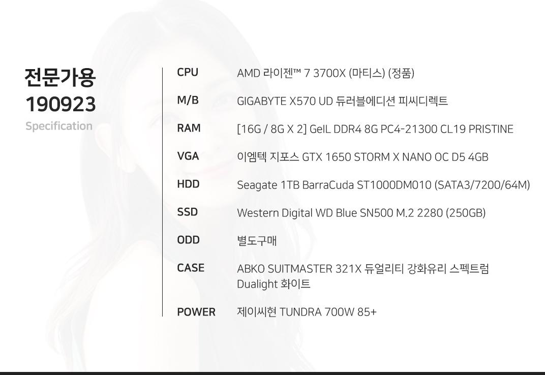 AMD 라이젠 7 3700X (마티스) (정품) GIGABYTE X570 UD 듀러블에디션 피씨디렉트 [16G / 8G X 2] GeIL DDR4 8G PC4-21300 CL19 PRISTINE 이엠텍 지포스 GTX 1650 STORM X NANO OC D5 4GB    Seagate 1TB BarraCuda ST1000DM010 (SATA3/7200/64M) Western Digital WD Blue SN500 M.2 2280 (250GB) 별도구매 ABKO NCORE 머큐리 강화유리 레인보우 LUNAR  제이씨현 TUNDRA 700W 85+