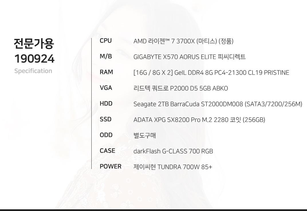 AMD 라이젠 7 3700X (마티스) (정품) GIGABYTE X570 AORUS ELITE 피씨디렉트 [16G / 8G X 2] GeIL DDR4 8G PC4-21300 CL19 PRISTINE 리드텍 쿼드로 P2000 D5 5GB ABKO Seagate 2TB BarraCuda ST2000DM008 (SATA3/7200/256M) ADATA XPG SX8200 Pro M.2 2280 코잇  별도구매 darkFlash G-CLASS 700 RGB 제이씨현 TUNDRA 700W 85+