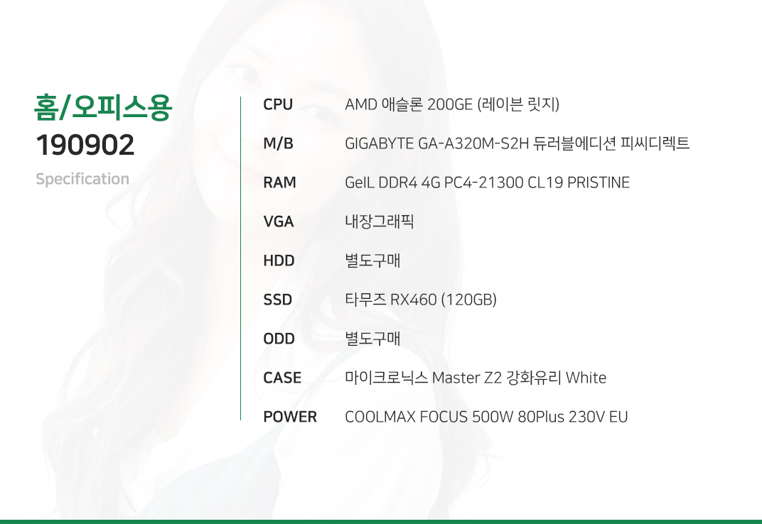 AMD 애슬론 200GE (레이븐 릿지)    GIGABYTE GA-A320M-S2H 듀러블에디션 피씨디렉트 GeIL DDR4 4G PC4-21300 CL19 PRISTINE 내장그래픽 별도구매 타무즈 RX460 (120GB)   별도구매 마이크로닉스 사하라  COOLMAX FOCUS 500W 80Plus 230V EU