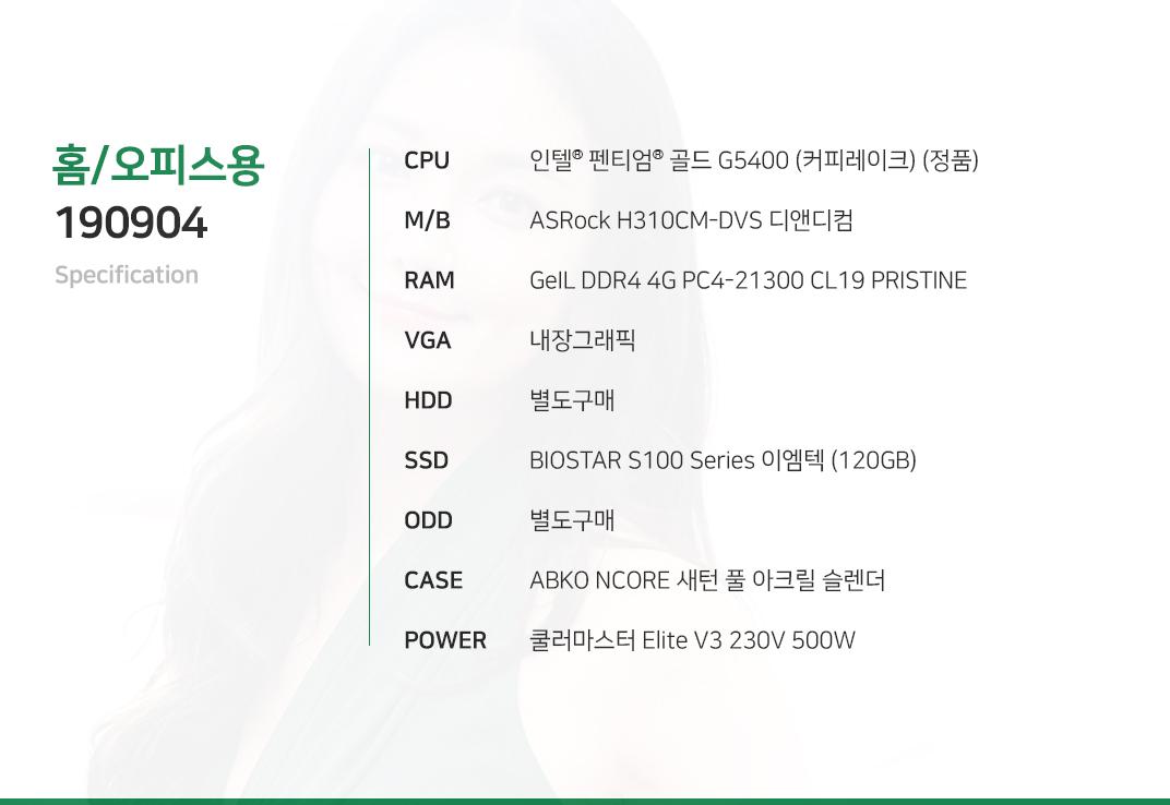 인텔 펜티엄 골드 G5400 (커피레이크) (정품) ASRock B365M PRO4-F 디앤디컴 GeIL DDR4 4G PC4-21300 CL19 PRISTINE 내장그래픽 별도구매 BIOSTAR S100 Series 이엠텍 (120GB) 별도구매 ABKO NCORE 새턴 풀 아크릴 슬렌더  쿨러마스터 Elite V3 230V 500W