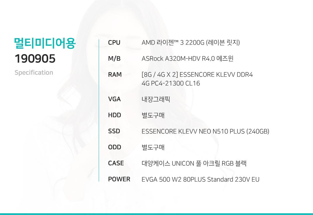 AMD 라이젠 3 2200G (레이븐 릿지) ASRock A320M-HDV R4.0 에즈윈   [8G / 4G X 2] ESSENCORE KLEVV DDR4 4G PC4-21300 CL16 내장그래픽 별도구매 ESSENCORE KLEVV NEO N510 PLUS (240GB)  별도구매 대양케이스 UNICON 풀 아크릴 RGB 블랙  EVGA 500 W2 80PLUS Standard 230V EU