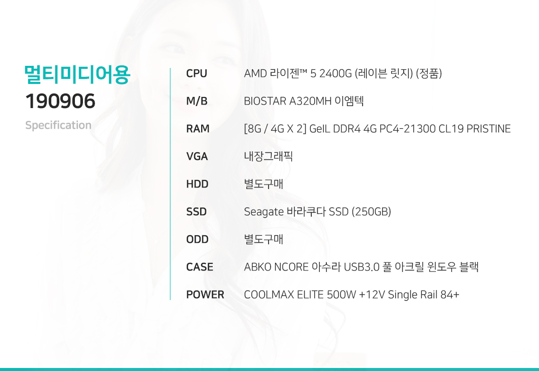 AMD 라이젠 5 2400G (레이븐 릿지) (정품) BIOSTAR A320MH 이엠텍 [8G / 4G X 2] GeIL DDR4 4G PC4-21300 CL19 PRISTINE 내장그래픽 별도구매 Seagate Maxtor Z1 SSD (240GB) 별도구매 ABKO NCORE 아수라 USB3.0 풀 아크릴 윈도우 블랙  COOLMAX ELITE 500W +12V Single Rail 84+